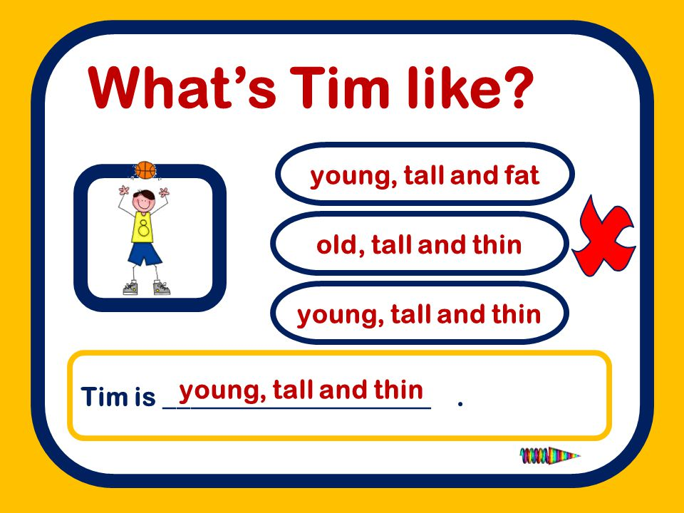  What's Tim like young, tall and fat old, tall and thin