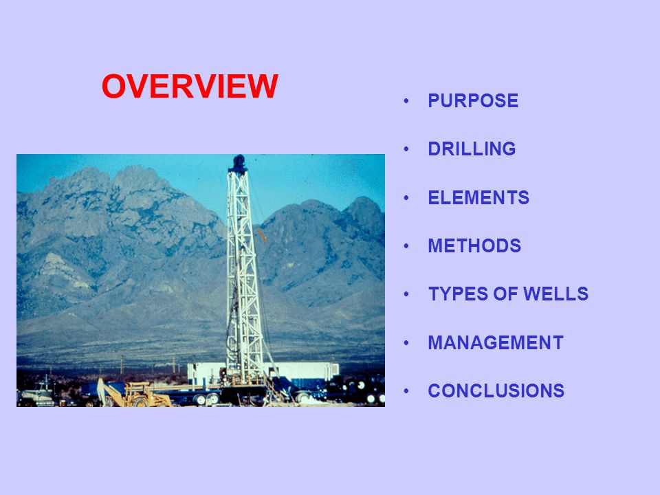 OVERVIEW PURPOSE DRILLING ELEMENTS METHODS TYPES OF WELLS MANAGEMENT