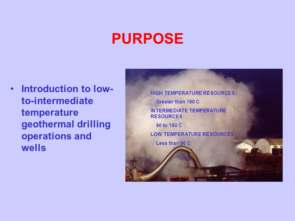 PURPOSE Introduction to low-to-intermediate temperature geothermal drilling operations and wells. HIGH TEMPERATURE RESOURCES.