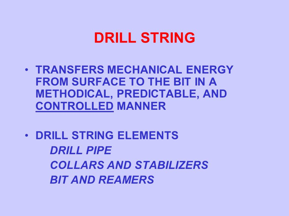 DRILL STRING TRANSFERS MECHANICAL ENERGY FROM SURFACE TO THE BIT IN A METHODICAL, PREDICTABLE, AND CONTROLLED MANNER.