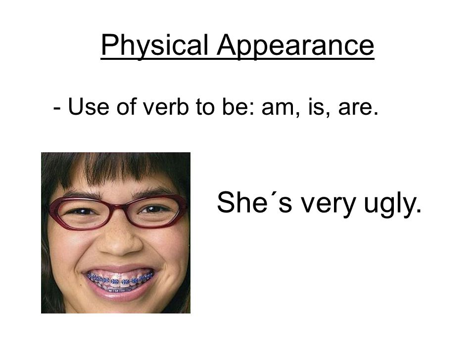 Physical Appearance - Use of verb to be: am, is, are. She´s very ugly.