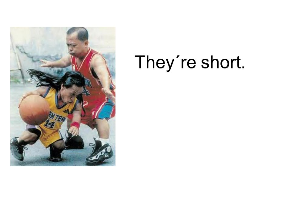 They´re short.