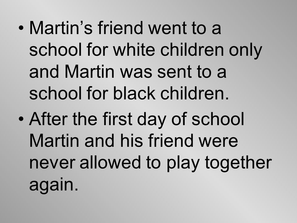 Martin's friend went to a school for white children only and Martin was sent to a school for black children.