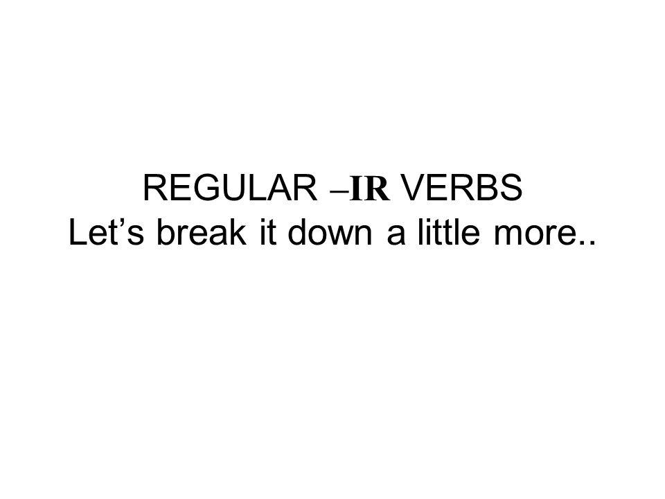 REGULAR –IR VERBS Let's break it down a little more..