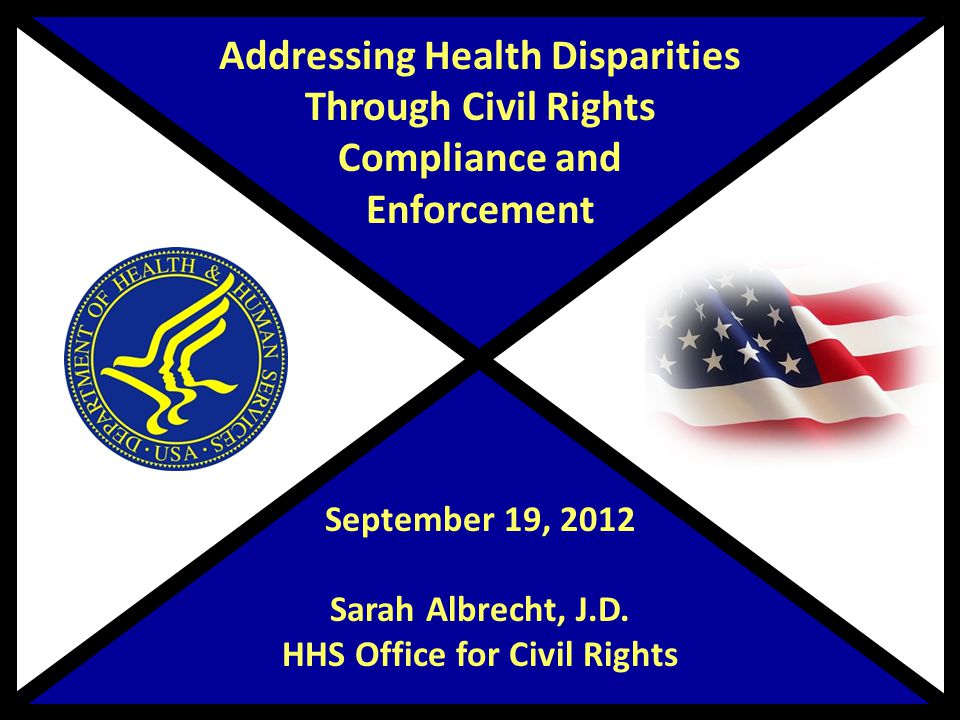 Addressing Health Disparities Through Civil Rights Compliance and Enforcement September 19, 2012 Sarah Albrecht, J.D.