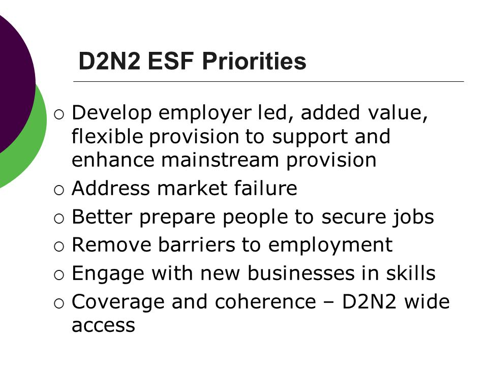 D2N2 ESF Priorities Develop employer led, added value, flexible provision to support and enhance mainstream provision.