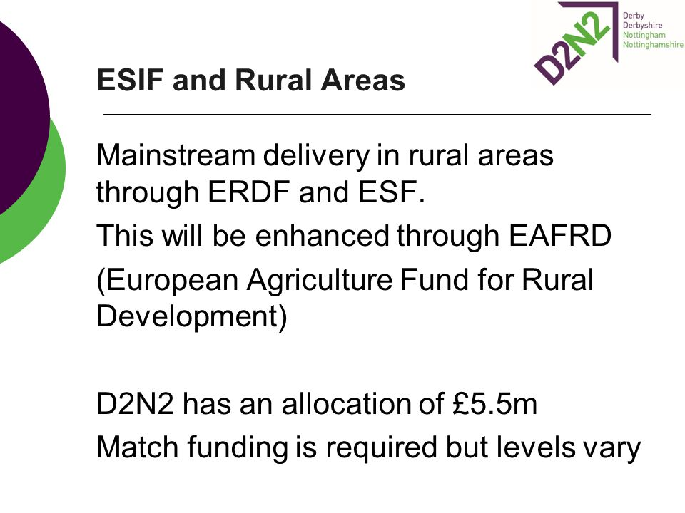 ESIF and Rural Areas Mainstream delivery in rural areas through ERDF and ESF. This will be enhanced through EAFRD.