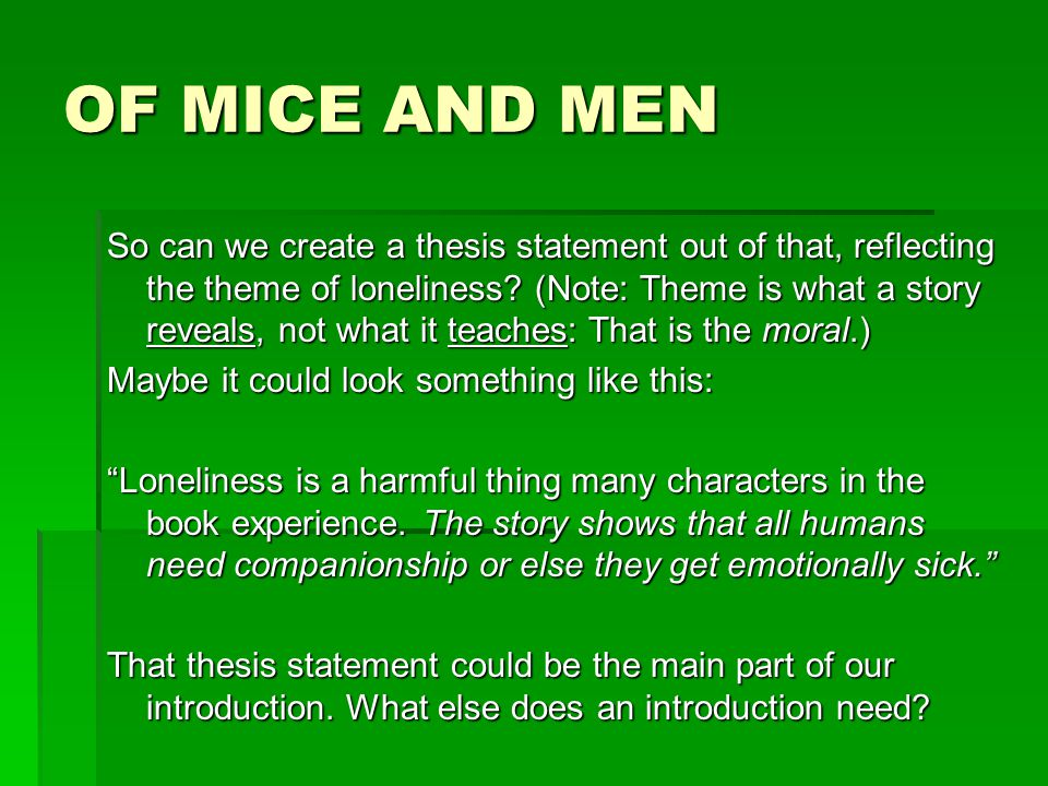 good thesis statement for of mice and men To reiterate: your thesis statement is about one point, and one point only but it's ok to bring specificity to it with a few details for example: same topic, same thesis statement, except: in of mice and men, steinbeck uses the characters of crooks, lennie, and george to make the case that the american dream is for fools.