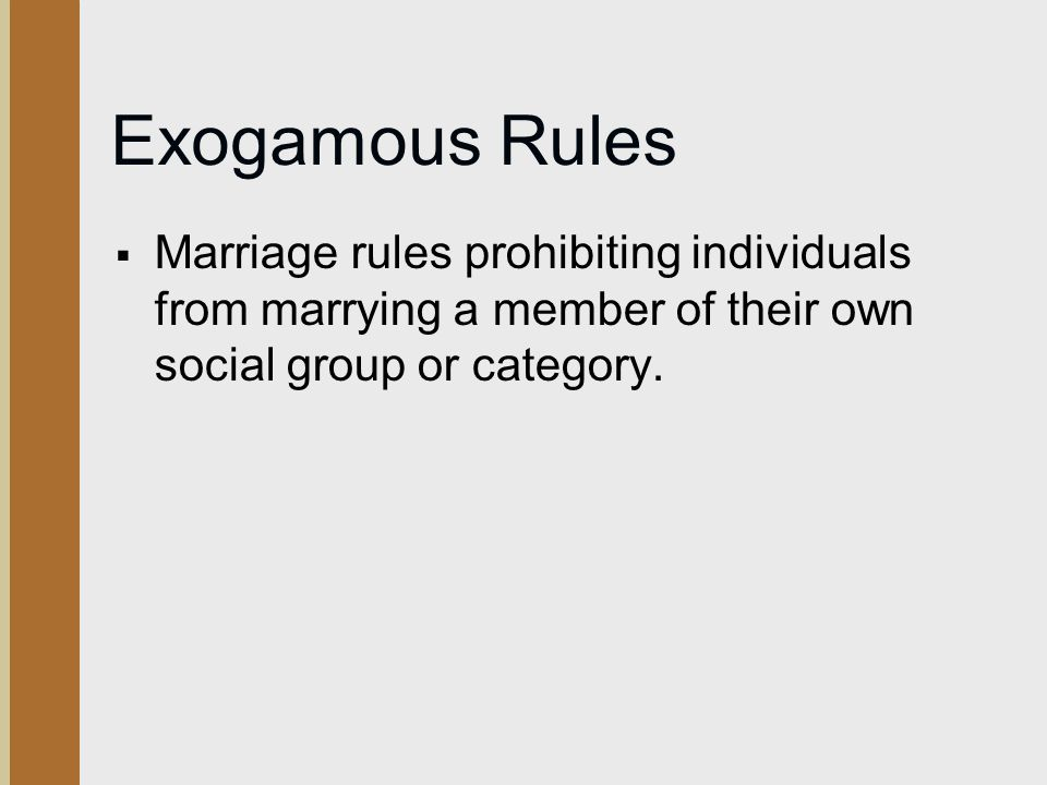 Exogamous Rules Marriage rules prohibiting individuals from marrying a member of their own social group or category.