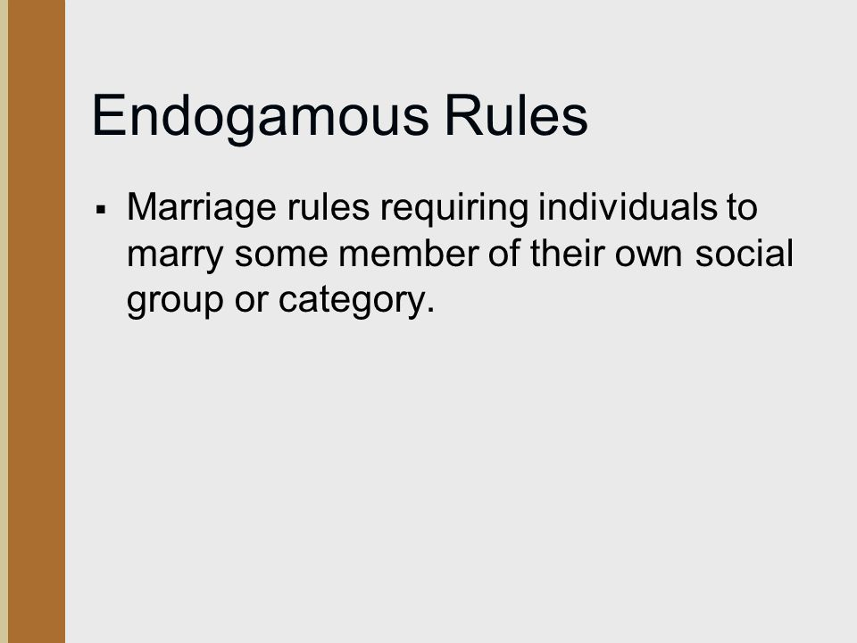 Endogamous Rules Marriage rules requiring individuals to marry some member of their own social group or category.