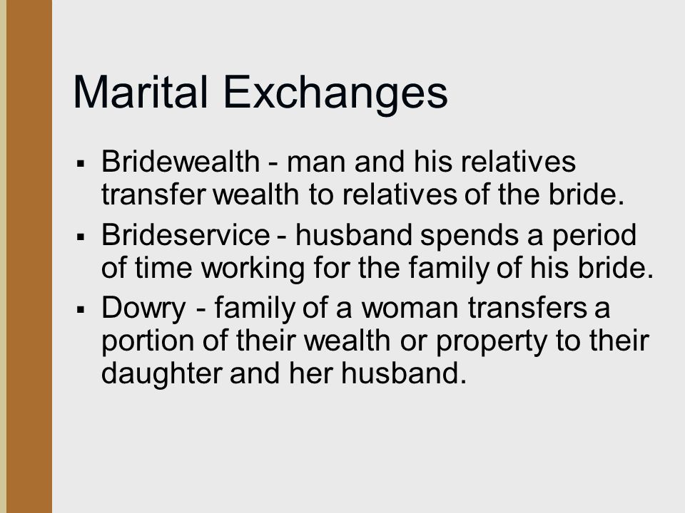 Marital Exchanges Bridewealth - man and his relatives transfer wealth to relatives of the bride.