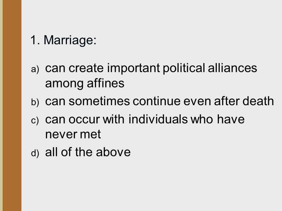 1. Marriage: can create important political alliances among affines. can sometimes continue even after death.
