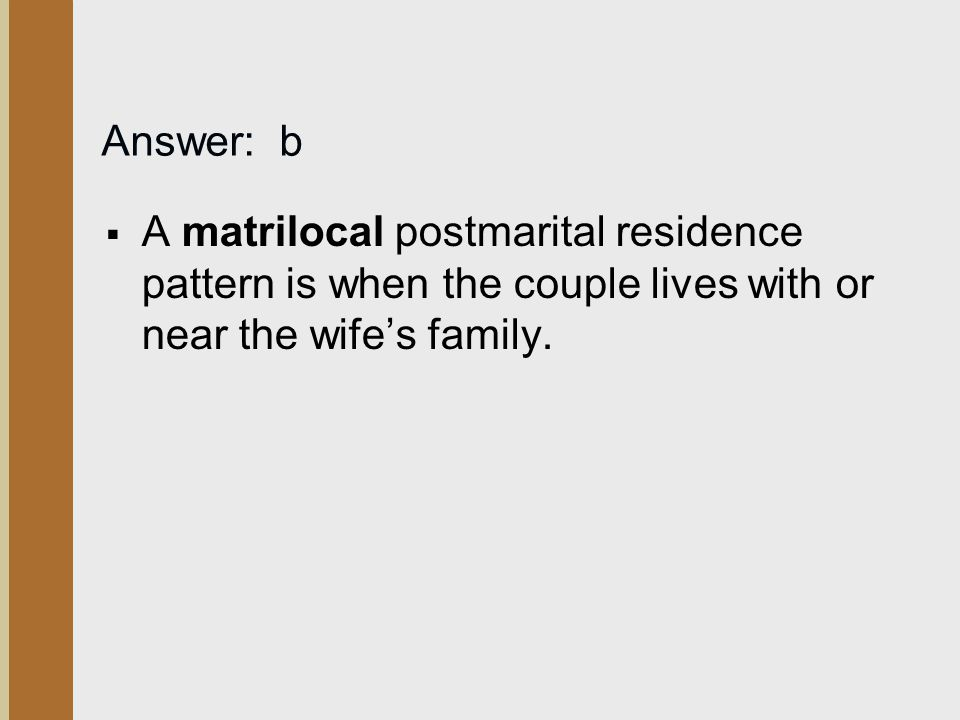 Answer: b A matrilocal postmarital residence pattern is when the couple lives with or near the wife's family.