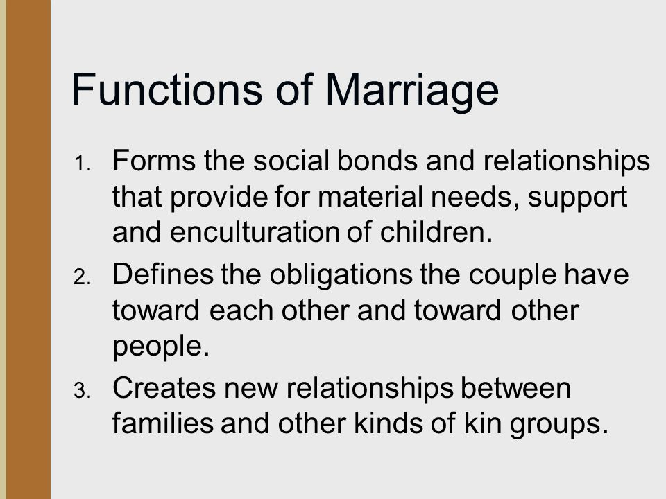 Functions of Marriage Forms the social bonds and relationships that provide for material needs, support and enculturation of children.