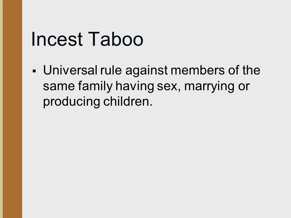 Incest Taboo Universal rule against members of the same family having sex, marrying or producing children.