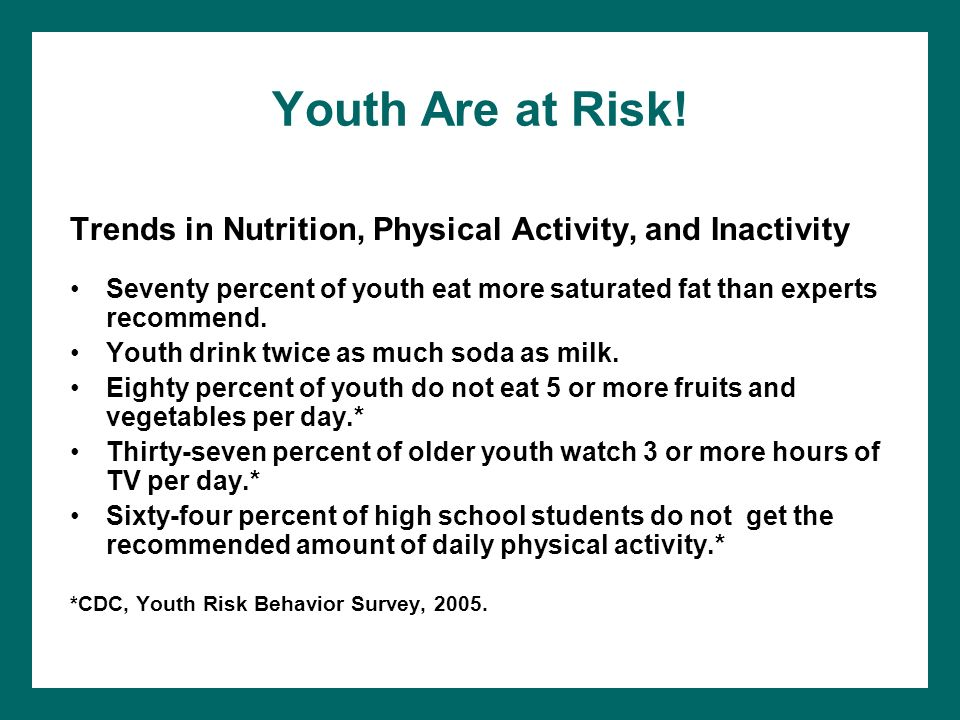 Youth Are at Risk! Trends in Nutrition, Physical Activity, and Inactivity. Seventy percent of youth eat more saturated fat than experts recommend.