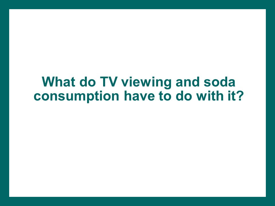 What do TV viewing and soda consumption have to do with it