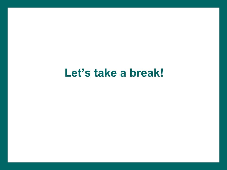 Let's take a break! (Consider giving teachers a break prior to beginning the next section.)