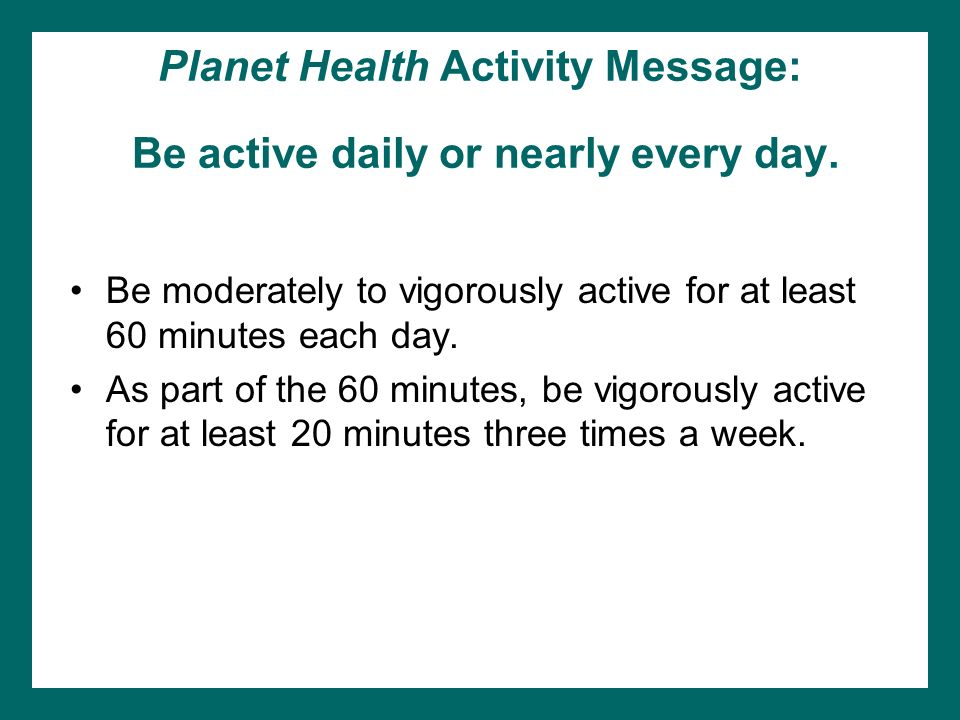 Planet Health Activity Message: Be active daily or nearly every day.