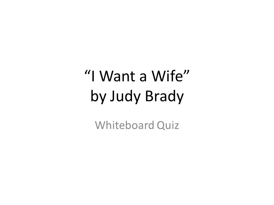 i want a wife judy brady full essay In judy brady's essay, i want a wife, she explores why she would like to have a wife brady's style and structure contribute to her theme of female repression various style techniques, such as repetition and irony, are used along with the structural technique of using levels of intimacy.