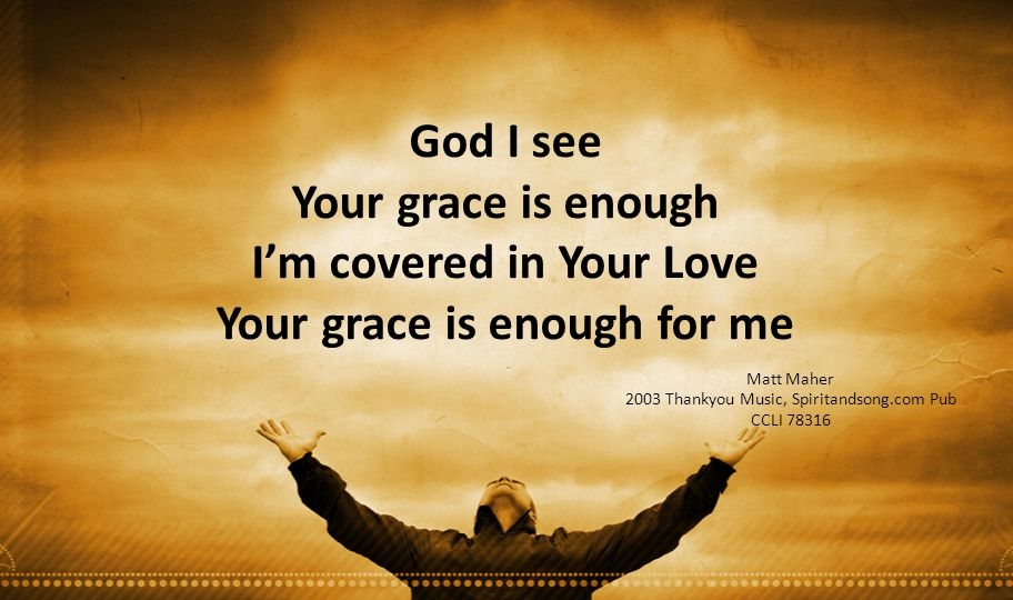 I'm covered in Your Love Your grace is enough for me