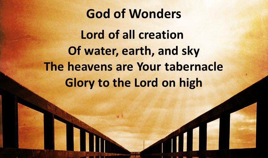 God of Wonders Lord of all creation Of water, earth, and sky The heavens are Your tabernacle Glory to the Lord on high.