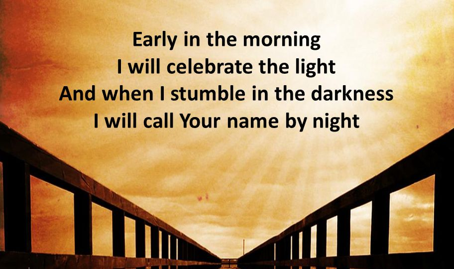 Early in the morning I will celebrate the light And when I stumble in the darkness I will call Your name by night