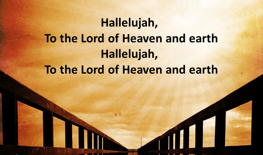 Hallelujah, To the Lord of Heaven and earth Hallelujah, To the Lord of Heaven and earth