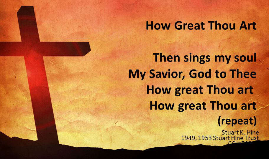 How Great Thou Art Then sings my soul My Savior, God to Thee How great Thou art How great Thou art (repeat)