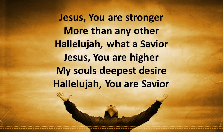 Jesus, You are stronger More than any other Hallelujah, what a Savior Jesus, You are higher My souls deepest desire Hallelujah, You are Savior