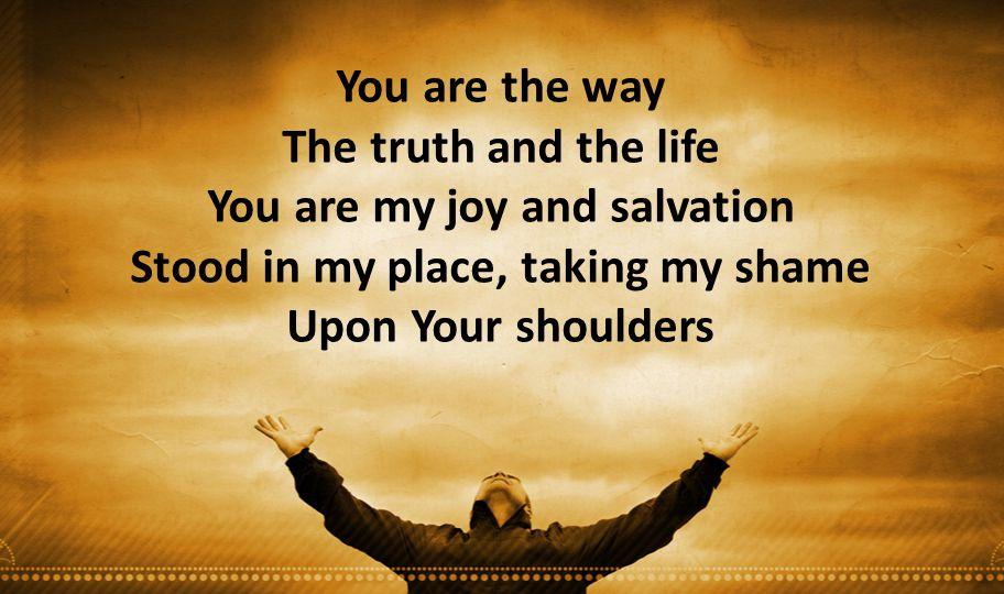 You are the way The truth and the life You are my joy and salvation Stood in my place, taking my shame Upon Your shoulders