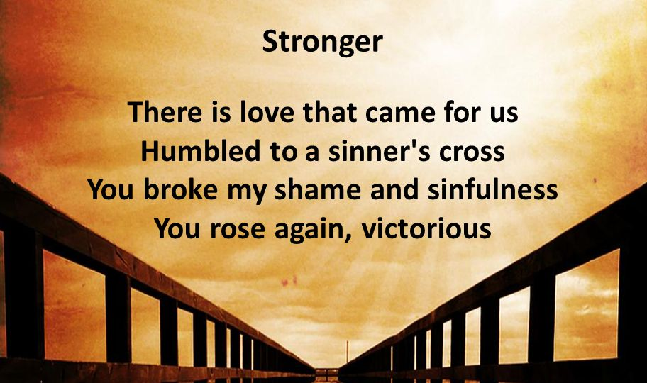 Stronger There is love that came for us Humbled to a sinner s cross You broke my shame and sinfulness You rose again, victorious.