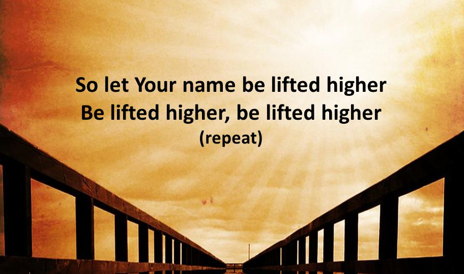So let Your name be lifted higher Be lifted higher, be lifted higher