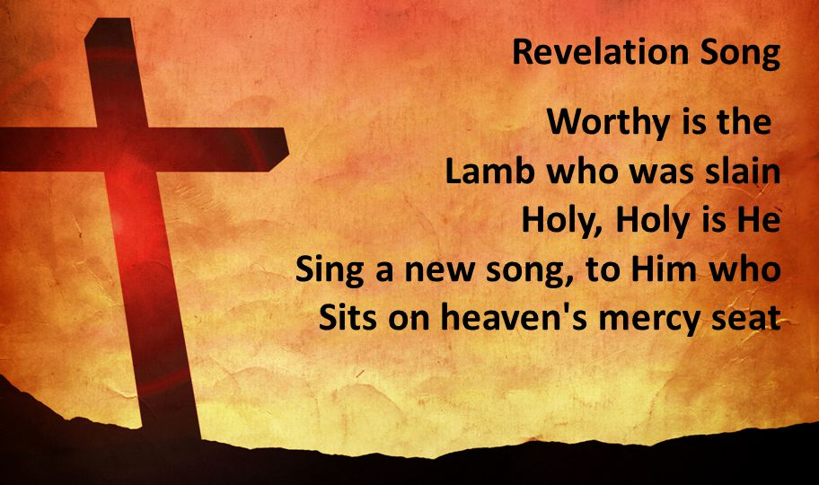 Revelation Song Worthy is the Lamb who was slain Holy, Holy is He Sing a new song, to Him who Sits on heaven s mercy seat.