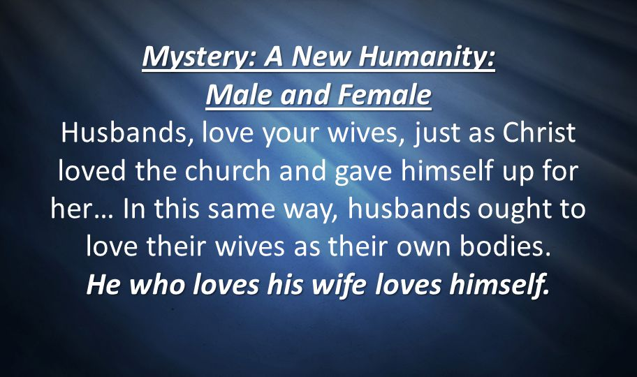 Mystery: A New Humanity: Male and Female Husbands, love your wives, just as Christ loved the church and gave himself up for her… In this same way, husbands ought to love their wives as their own bodies.