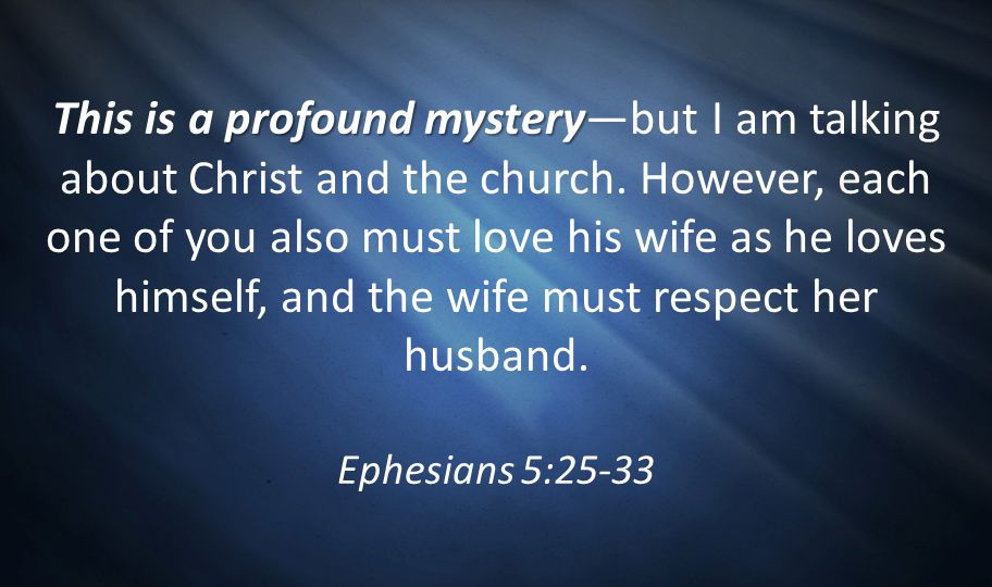 This is a profound mystery—but I am talking about Christ and the church. However, each one of you also must love his wife as he loves himself, and the wife must respect her husband.