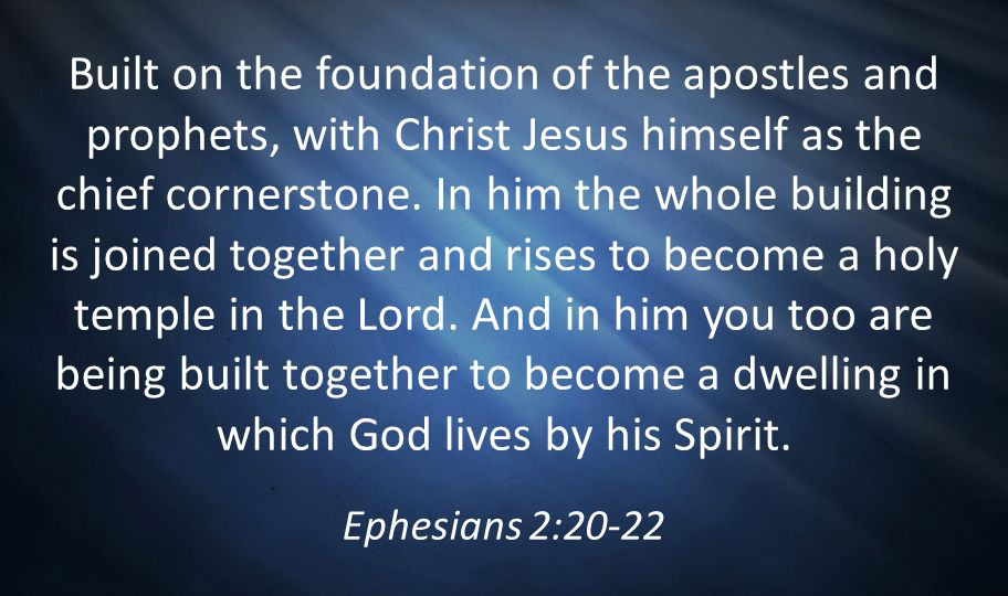 Built on the foundation of the apostles and prophets, with Christ Jesus himself as the chief cornerstone. In him the whole building is joined together and rises to become a holy temple in the Lord. And in him you too are being built together to become a dwelling in which God lives by his Spirit.