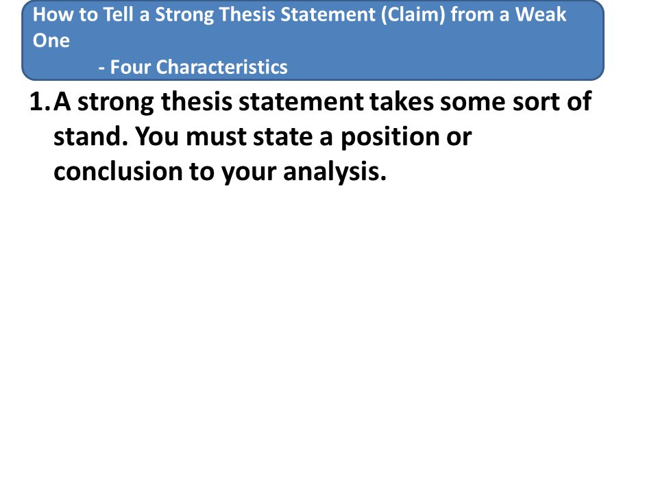 weak thesis strong thesis A strong thesis makes a claim that (1) requires analysis to support and evolve it and (2) offers some point about the significance of your evidence that would not have been immediately obvious to your readers by contrast, a weak thesis either makes no claim or makes a claim that does not need proving five kind of weak.