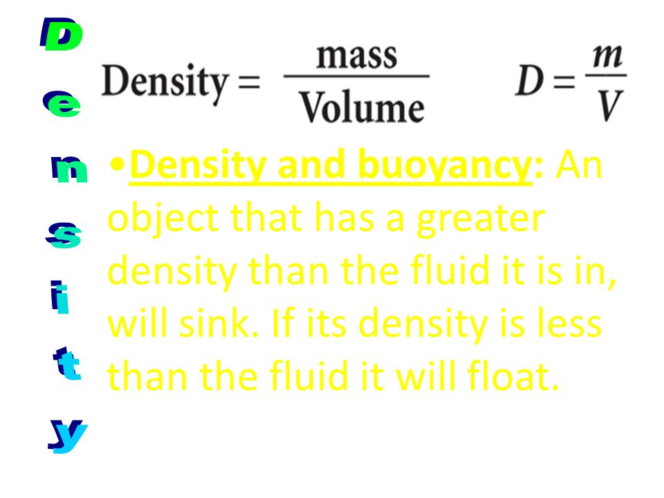 Density and buoyancy: An object that has a greater density than the fluid it is in, will sink. If its density is less than the fluid it will float.