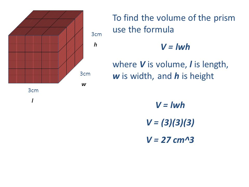 To find the volume of the prism use the formula V = lwh