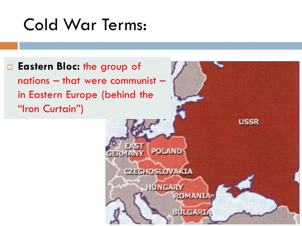 Cold War Terms: Eastern Bloc: the group of nations – that were communist – in Eastern Europe (behind the Iron Curtain )