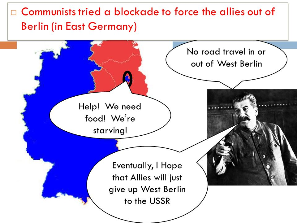 Communists tried a blockade to force the allies out of Berlin (in East Germany)
