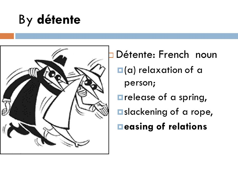 By détente Détente: French noun (a) relaxation of a person;