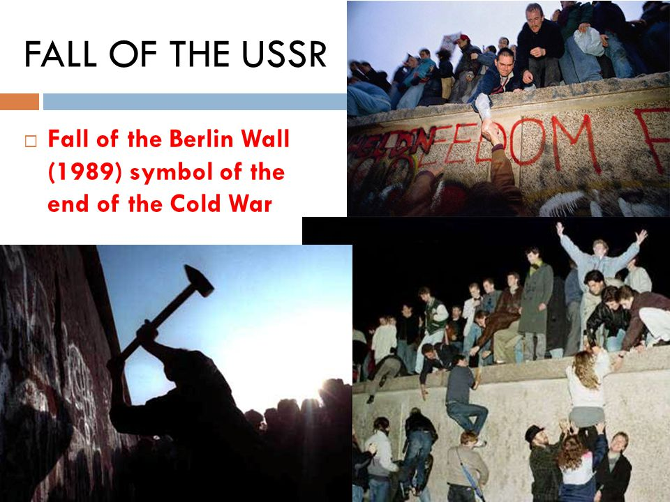 FALL OF THE USSR Fall of the Berlin Wall (1989) symbol of the end of the Cold War