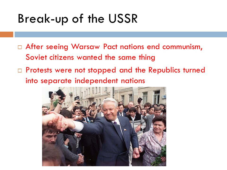 Break-up of the USSR After seeing Warsaw Pact nations end communism, Soviet citizens wanted the same thing.