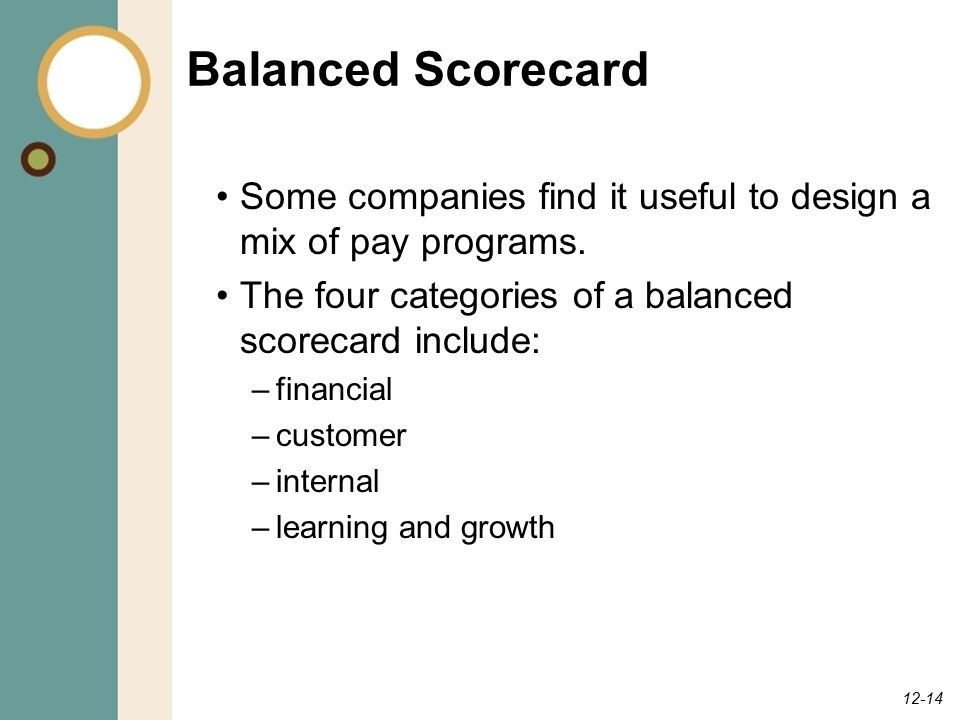 Balanced Scorecard Some companies find it useful to design a mix of pay programs. The four categories of a balanced scorecard include: