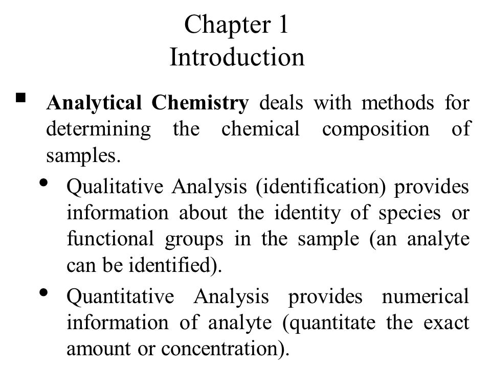 Chapter 1 Introduction Analytical Chemistry deals with methods for – Sample Quantitative Analysis