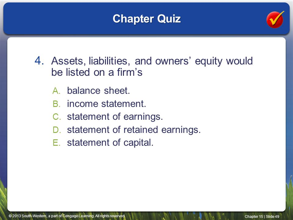 Chapter Quiz Assets, liabilities, and owners' equity would be listed on a firm's. balance sheet. income statement.