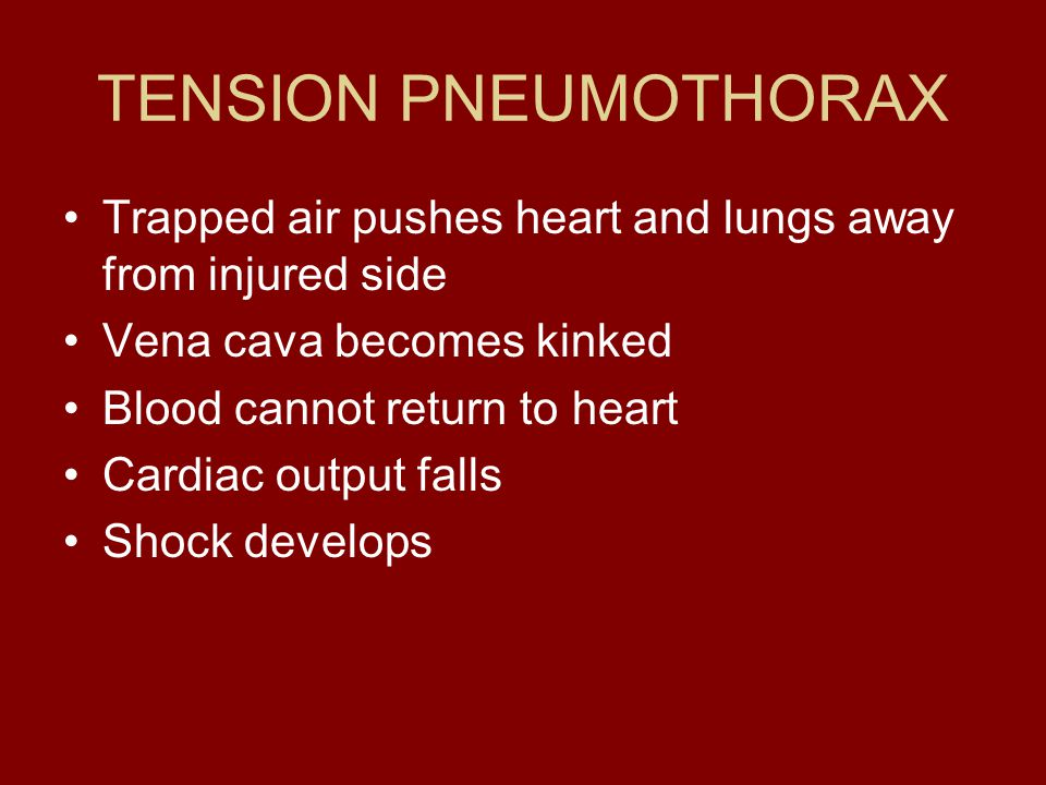 TENSION PNEUMOTHORAX Trapped air pushes heart and lungs away from injured side. Vena cava becomes kinked.