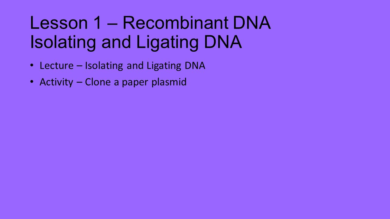 Lesson 1 – Recombinant DNA Isolating and Ligating DNA